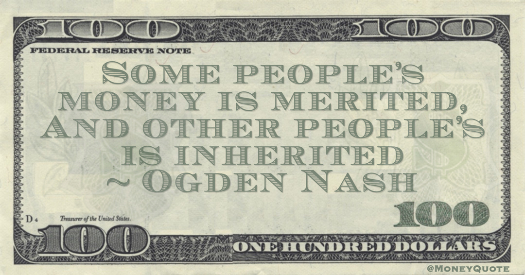 Ogden Nash Some people's money is merited, And other people's is inherited quote