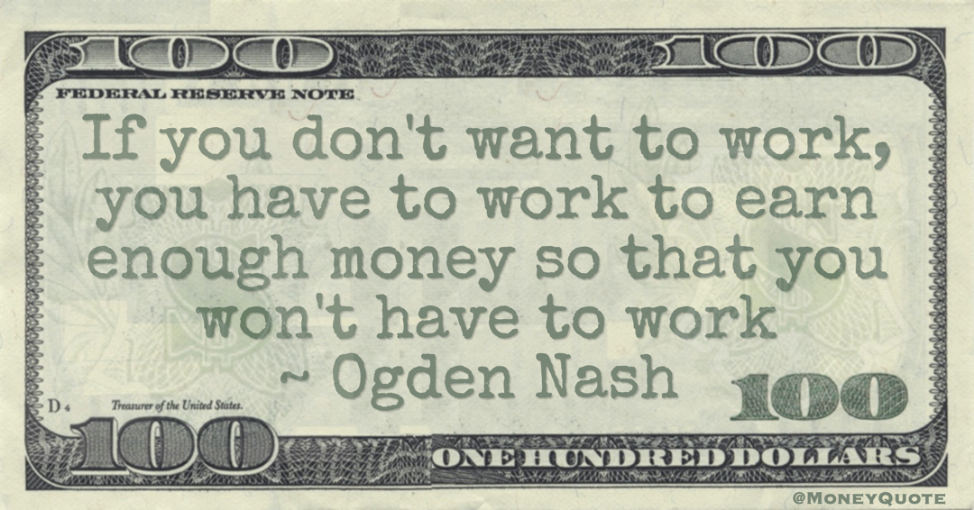 If you don't want to work, you have to work to earn enough money so that you won't have to work Quote