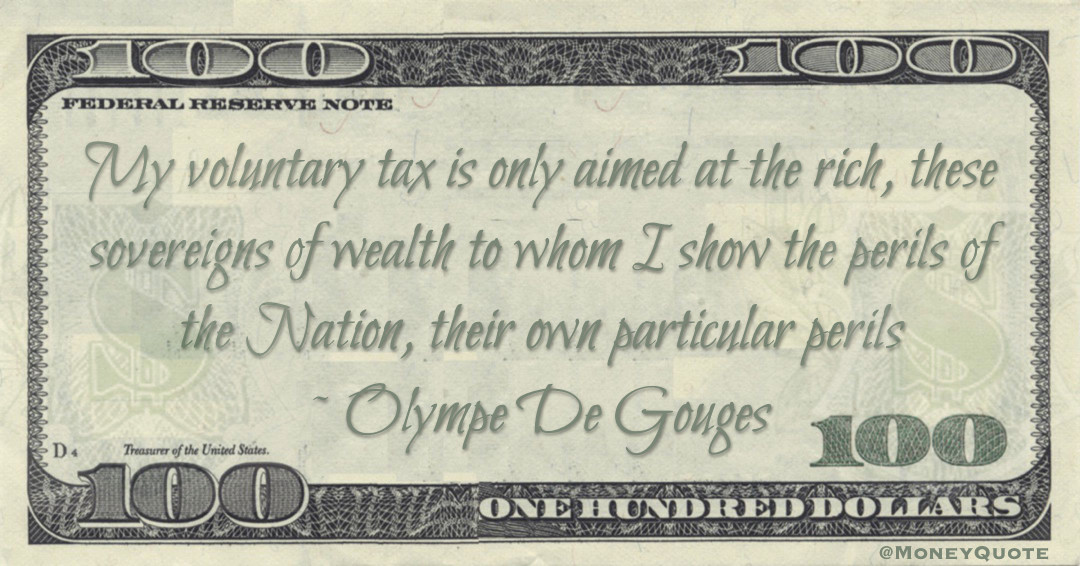 My voluntary tax is only aimed at the rich, these sovereigns of wealth to whom I show the perils of the Nation, their own particular perils Quote