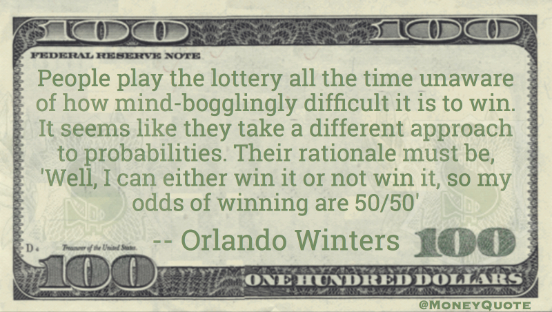 People play the lottery like rationale must be odds of winning 50/50 Quote