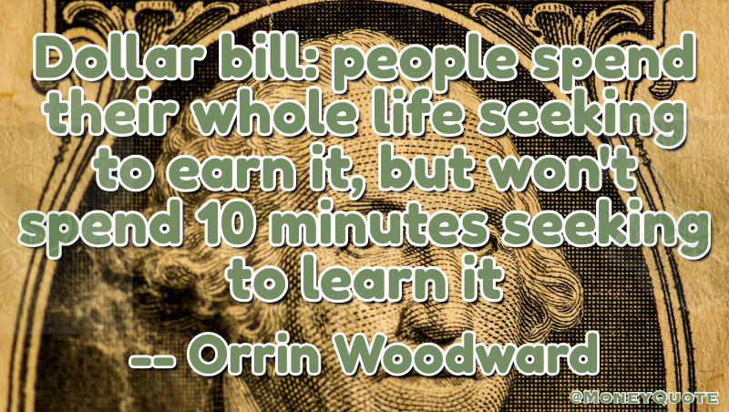 Dollar Bill: people wpend their whole life seeking to earn it, but won't spend 10 minutes seeking to learn it Quote