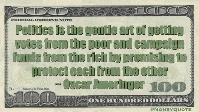 Politics is the gentle art of getting votes from the poor and campaign funds from the rich by promising to protect each from the other Quote