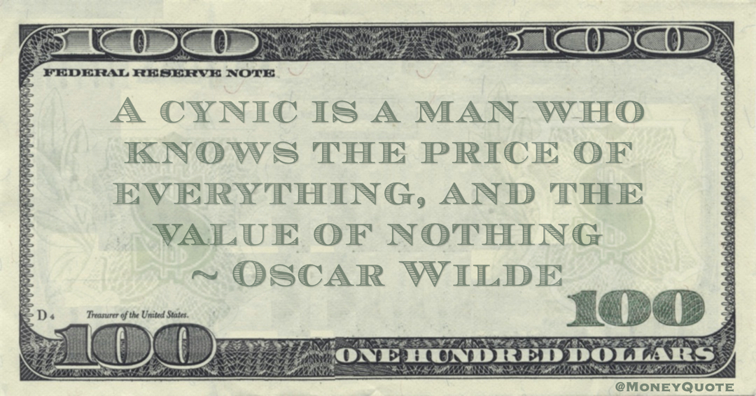 A cynic is a man who knows the price of everything, and the value of nothing Quote