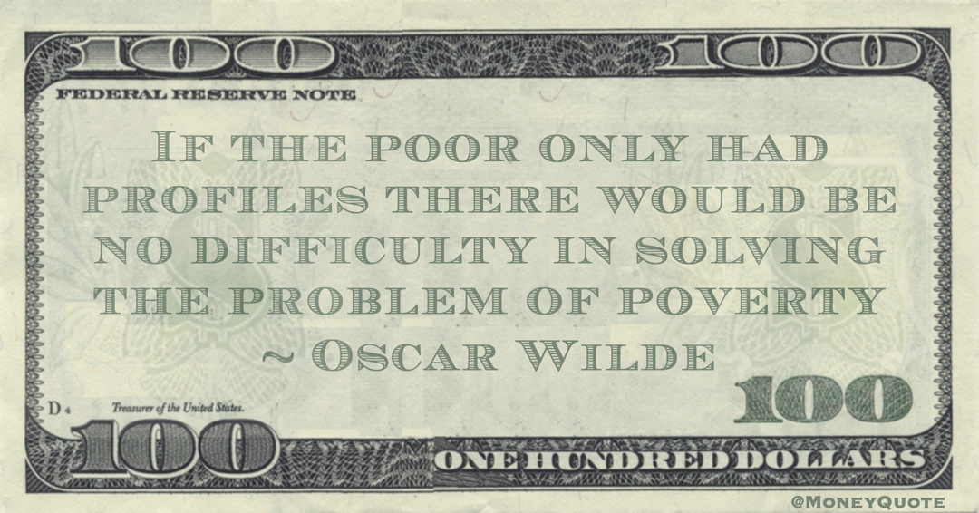 If the poor only had profiles there would be no difficulty in solving the problem of poverty Quote