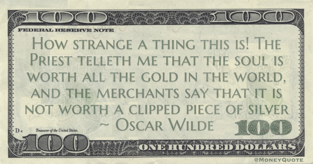 How strange a thing this is! The Priest telleth me that the soul is worth all the gold in the world, and the merchants say that it is not worth a clipped piece of silver Quote