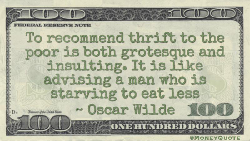 To recommend thrift to the poor is both grotesque and insulting. It is like advising a man who is starving to eat less Quote