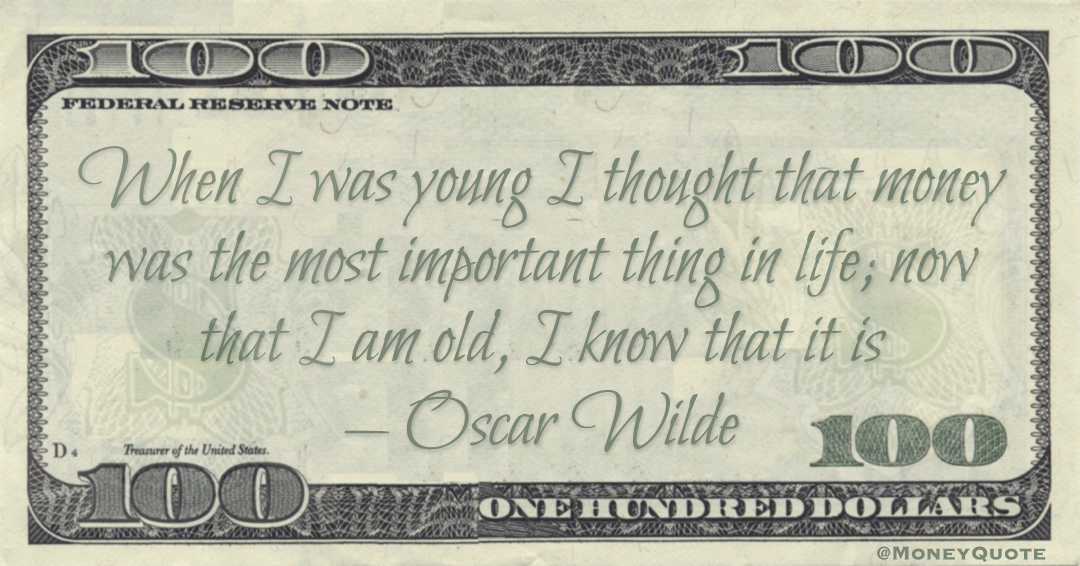 When I was young I thought that money was the most important thing in life; now that I am old, I know that it is Quote