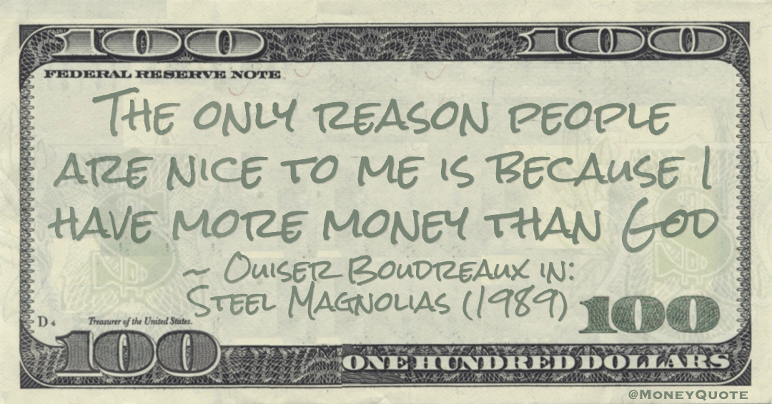 The only reason people are nice to me is because I have more money than God Quote