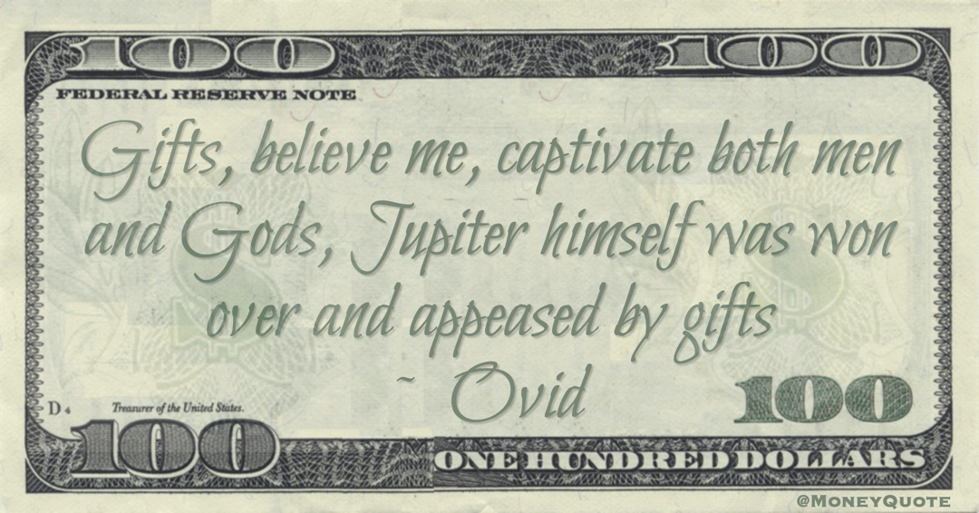 Gifts, believe me, captivate both men and Gods, Jupiter himself was won over and appeased by gifts Quote