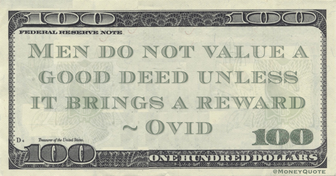 Men do not value a good deed unless it brings a reward Quote