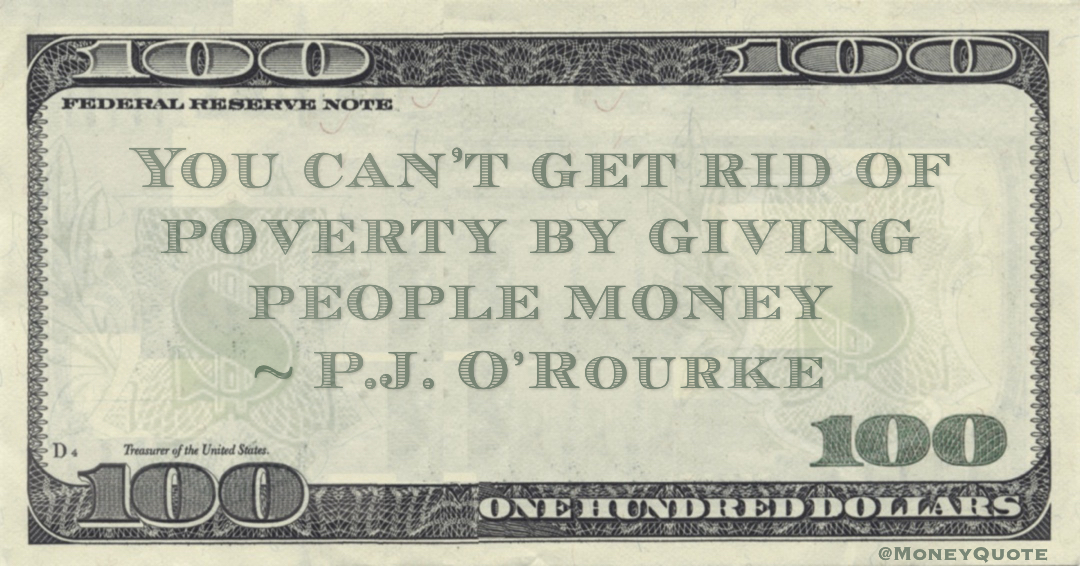 You can't get rid of poverty by giving people money Quote