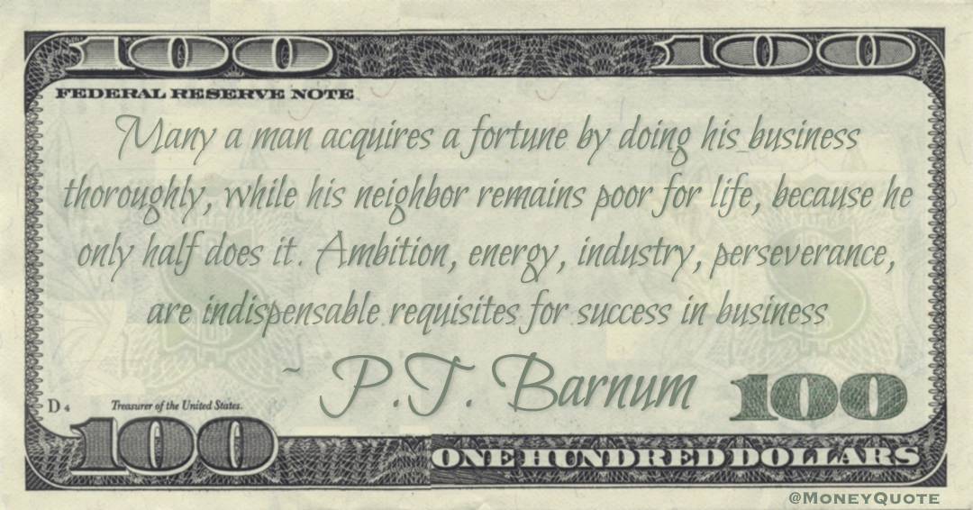 Many a man acquires a fortune by doing his business thoroughly, while his neighbor remains poor for life, because he only half does it. Ambition, energy, industry, perseverance, are indispensable requisites for success in business Quote