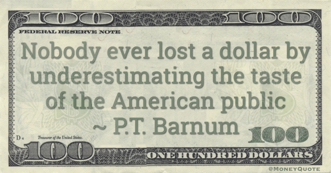 Nobody ever lost a dollar by underestimating the taste of the American public Quote