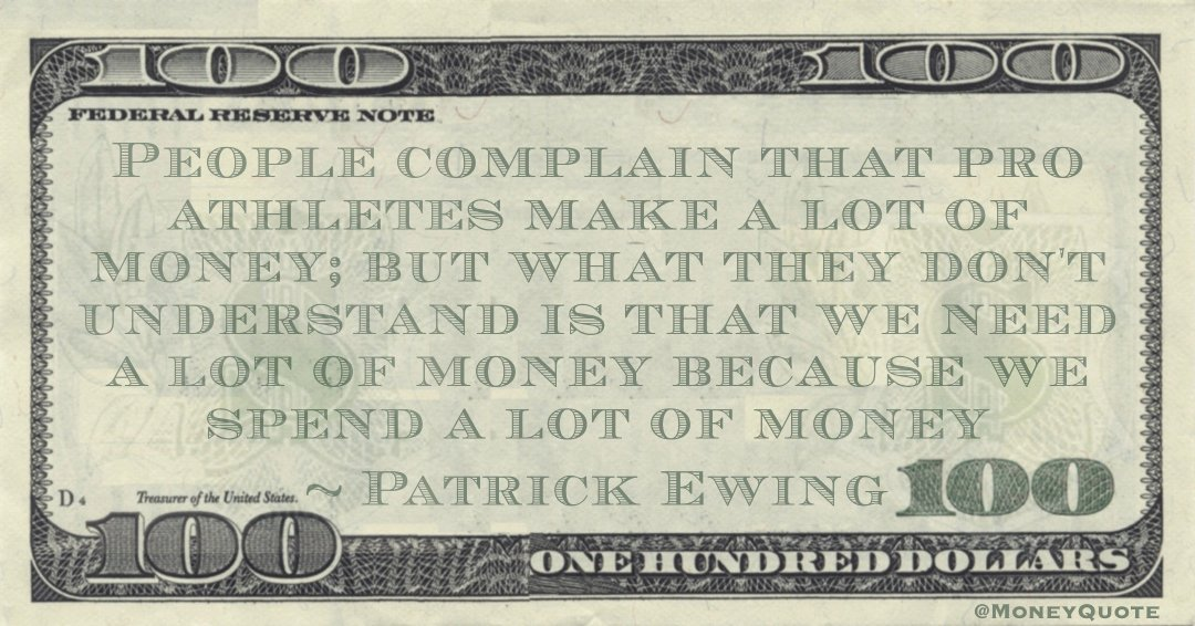 People complain that pro athletes make a lot of money; but what they don't understand is that we need a lot of money because we spend a lot of money Quote