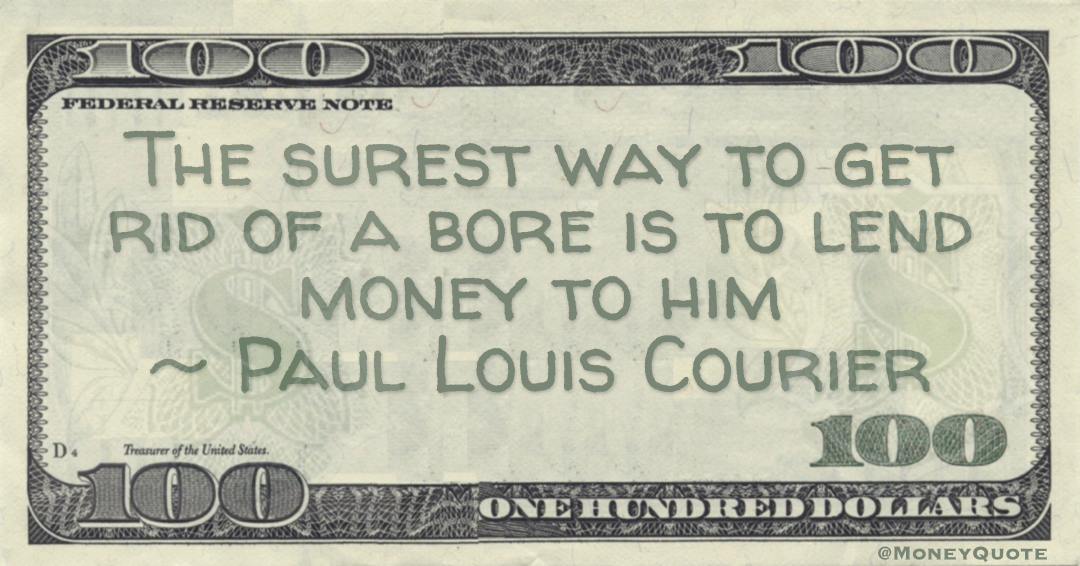 The surest way to get rid of a bore is to lend money to him Quote