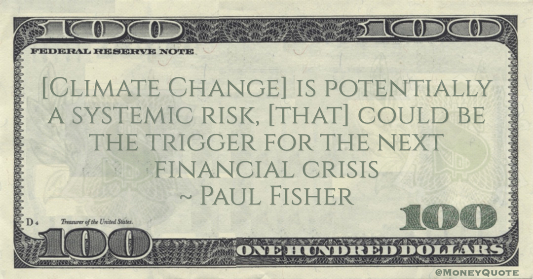 Paul Fisher [Climate Change] is potentially a systemic risk, [that] could be the trigger for the next financial crisis quote