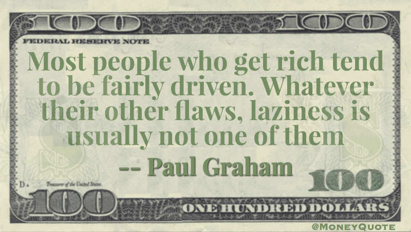 Most people who get rich tend to be fairly driven. Whatever their other flaws, laziness is usually not one of them Quote
