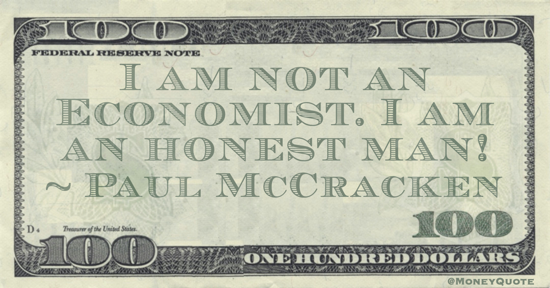 I am not an Economist. I am an honest man! Quote