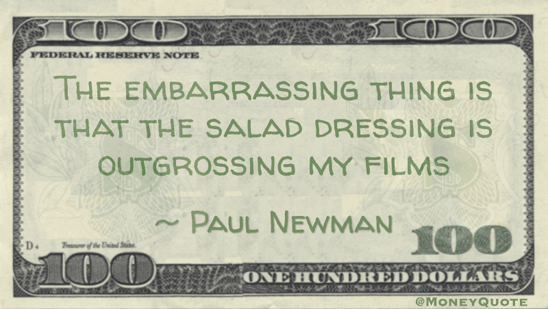 The embarrassing thing is that the salad dressing is outgrossing my films Quote