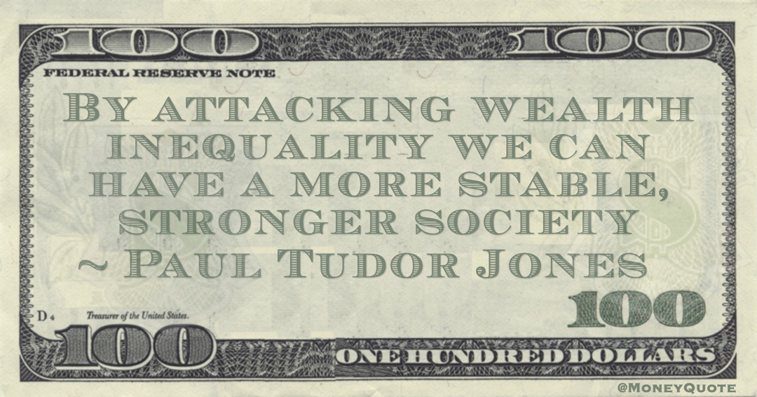 Paul Tudor Jones By attacking wealth inequality we can have a more stable, stronger society quote