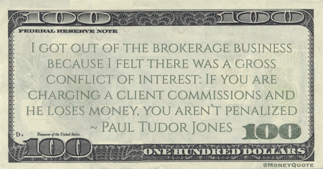 I got out of the brokerage business because I felt there was a gross conflict of interest: If you are charging a client commissions and he loses money, you aren't penalized Quote
