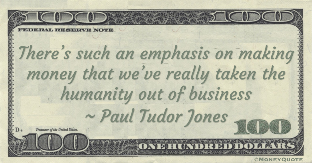 There's such an emphasis on making money that we've really taken the humanity out of business Quote