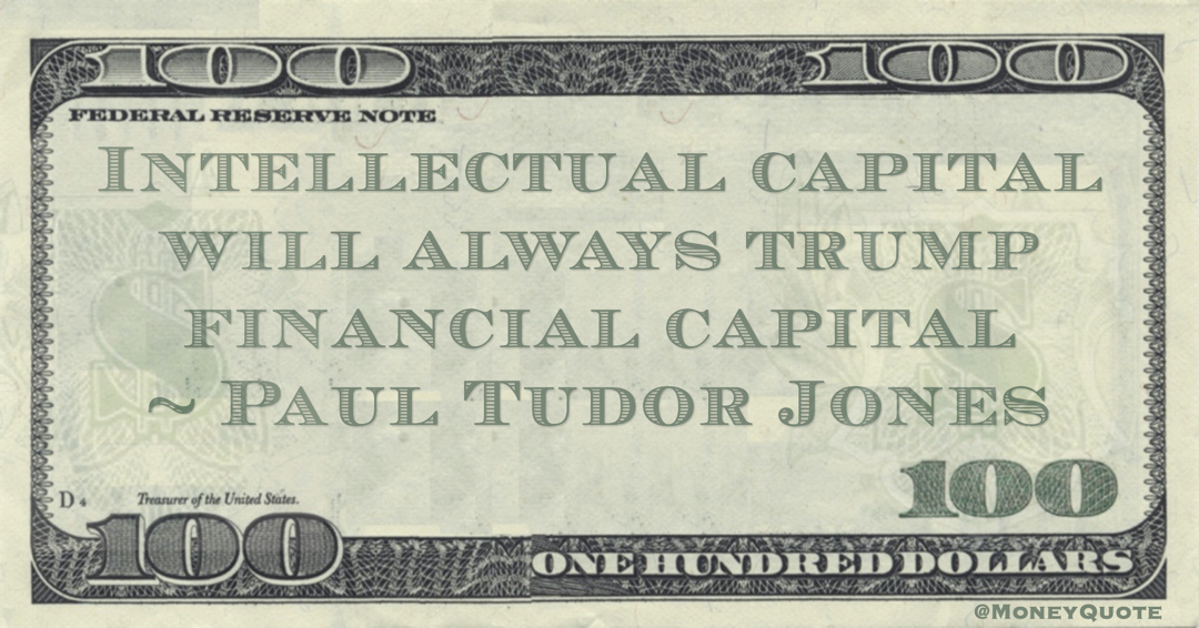 Intellectual capital will always trump financial capital Quote