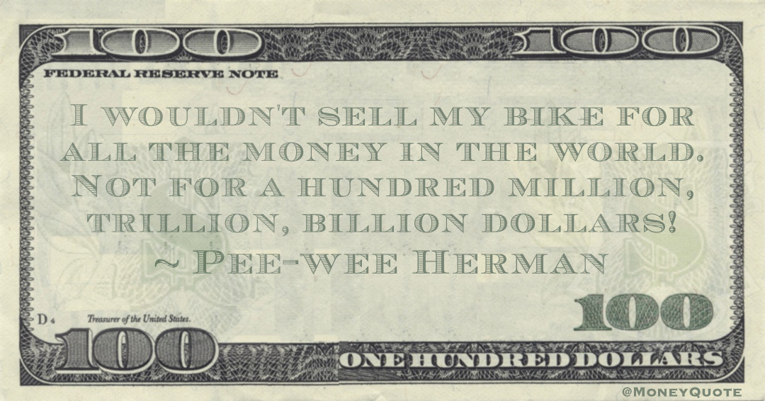 I wouldn't sell my bike for all the money in the world. Not for a hundred million, trillion, billion dollars! Quote