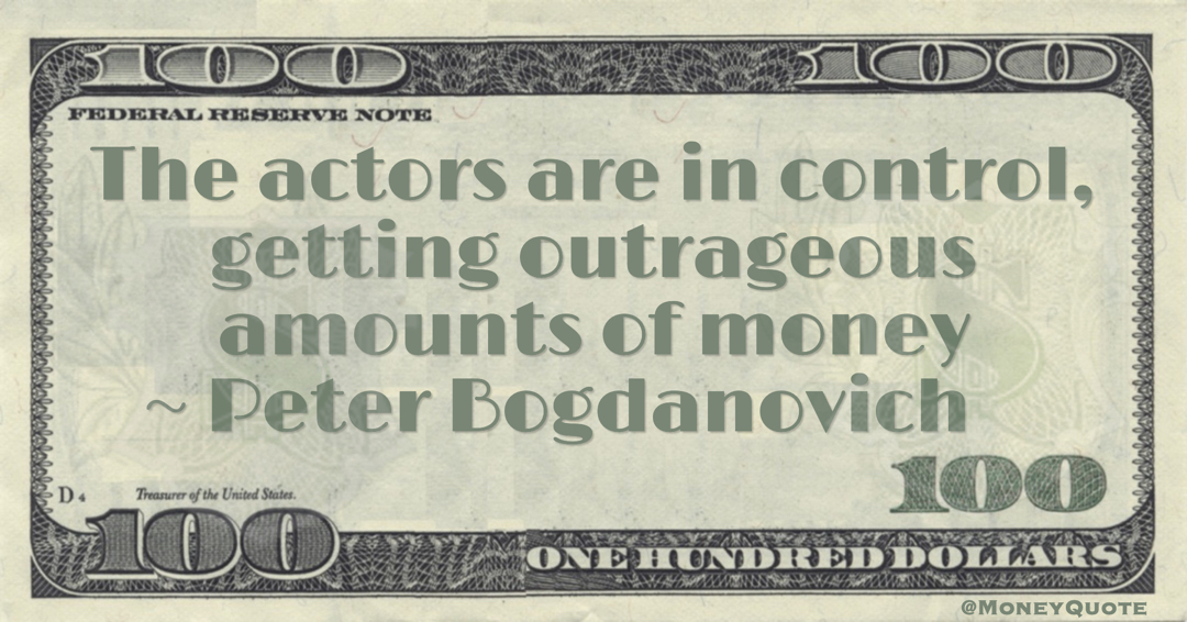 Peter Bogdanovich The actors are in control, getting outrageous amounts of money quote