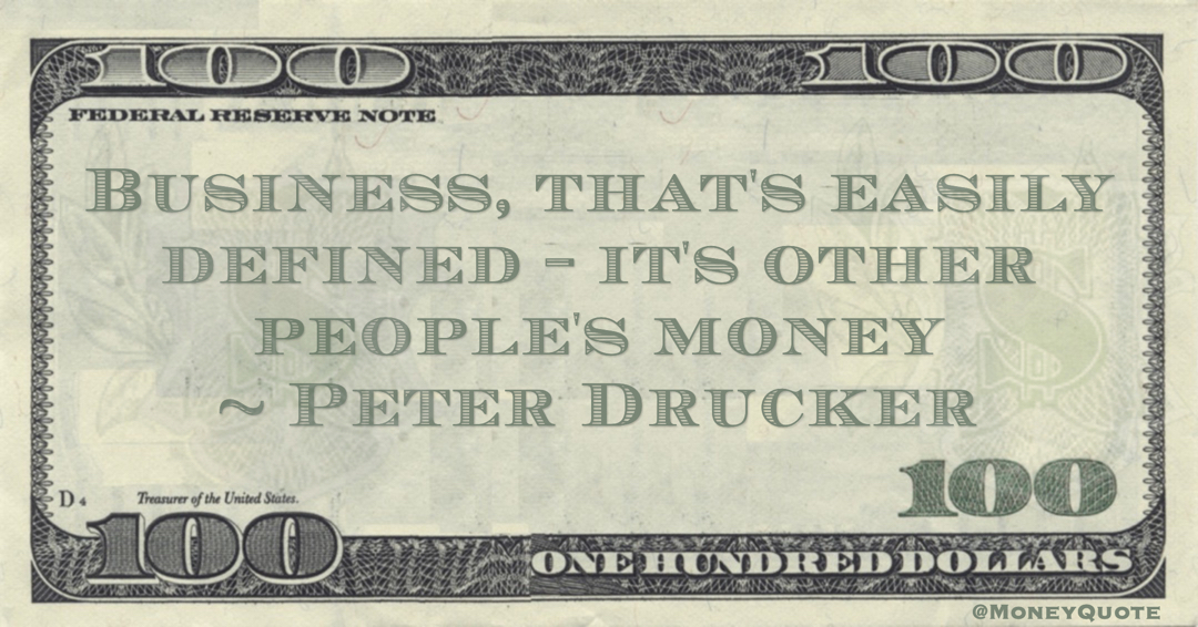 Business, that's easily defined - it's other people's money Quote