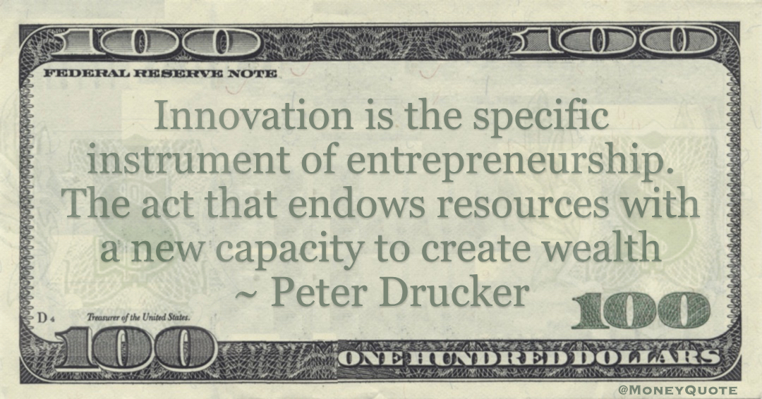 Innovation is the specific instrument of entrepreneurship. The act that endows resources with a new capacity to create wealth Quote