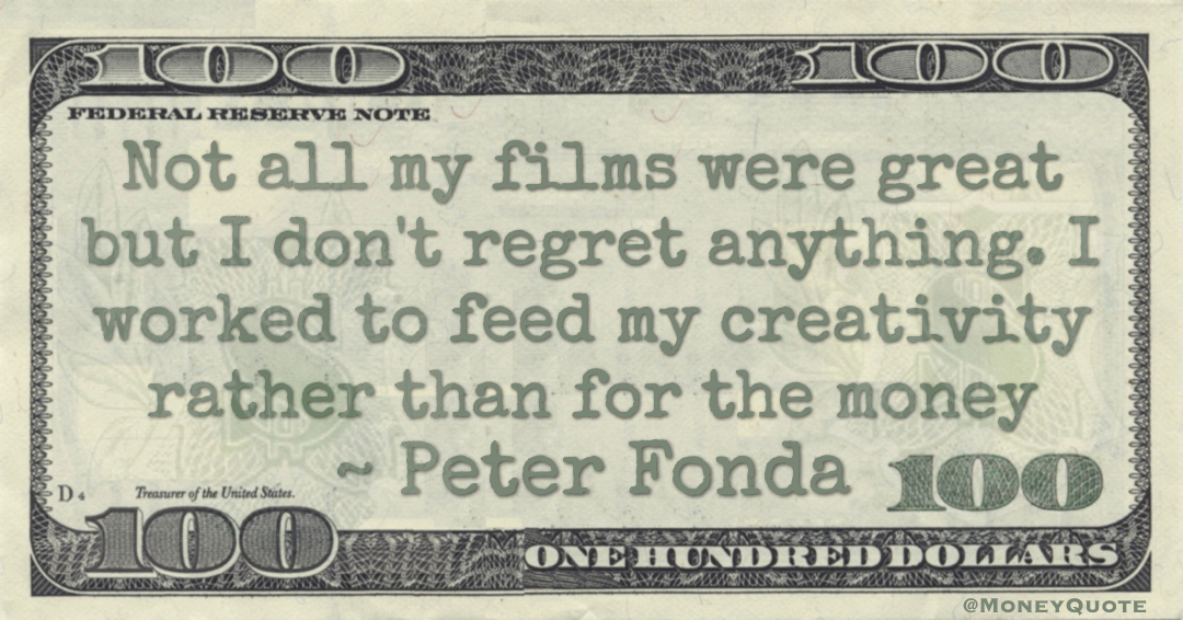 Not all my films were great but I don't regret anything. I worked to feed my creativity rather than for the money Quote