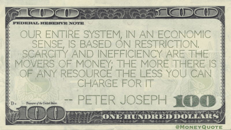 Entire economic system based on restriction, scarcity and inefficiency Quote