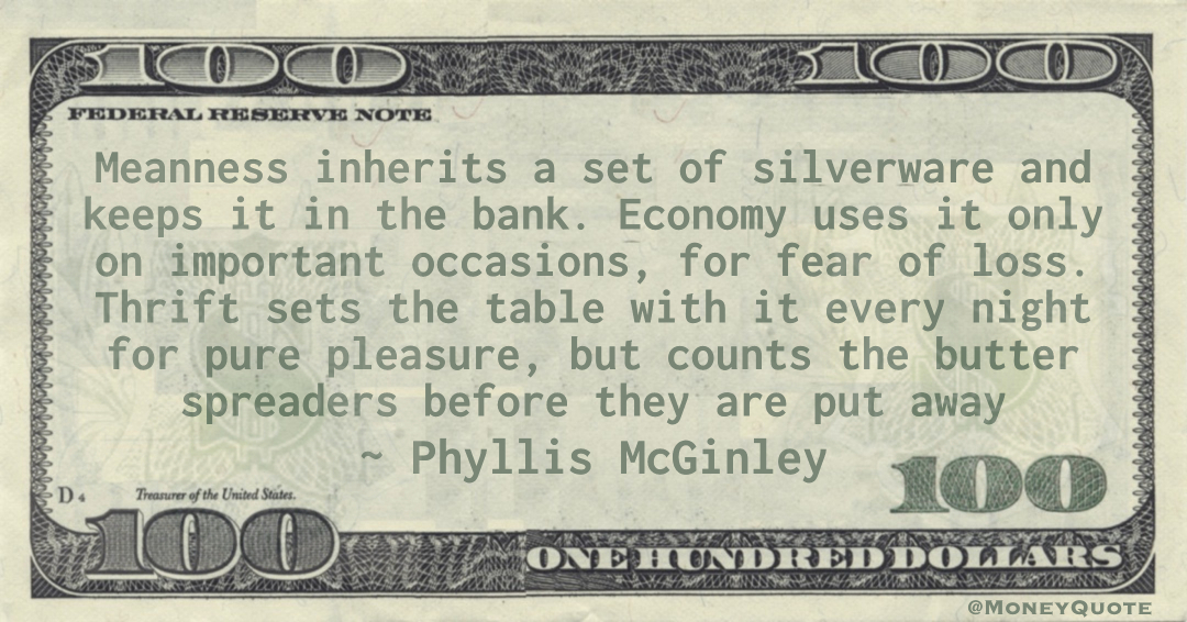 Meanness inherits a set of silverware and keeps it in the bank. Economy uses it only on important occasions, for fear of loss. Thrift sets the table with it every night for pure pleasure Quote