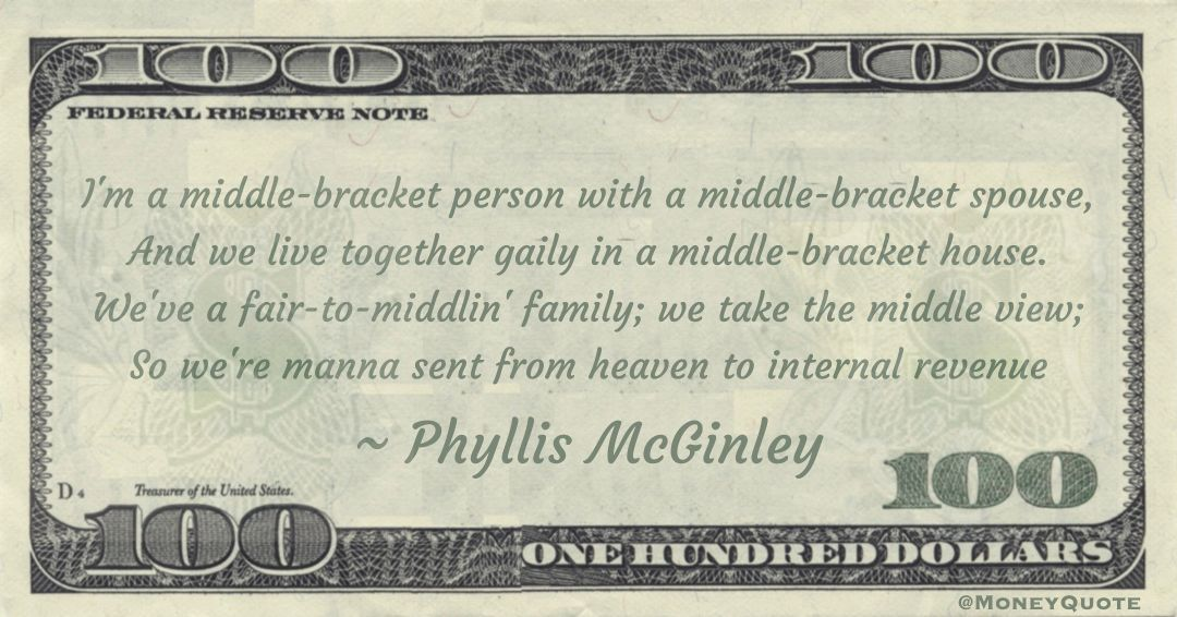 I'm a middle-bracket person with a middle-bracket spouse, And we live together gaily in a middle-bracket house. We've a fair-to-middlin' family; we take the middle view; So we're manna sent from heaven to internal revenue Quote