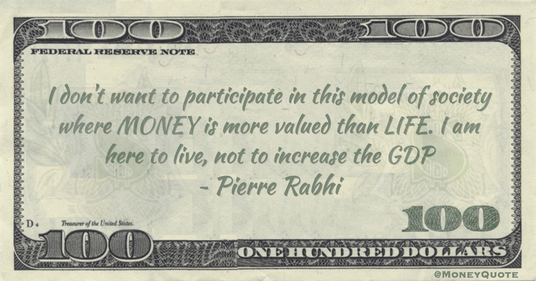 Pierre Rabhi I don't want to participate in this model of society where MONEY is more valued than LIFE. I am here to live, not to increase the GDP quote