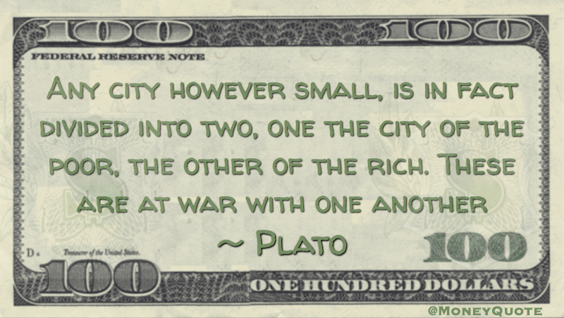 Any city however small, is in fact divided into two, one the city of the poor, the other of the rich. These are at war with one another Quote