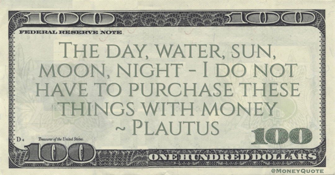 Plautus The day, water, sun, moon, night - I do not have to purchase these things with money quote