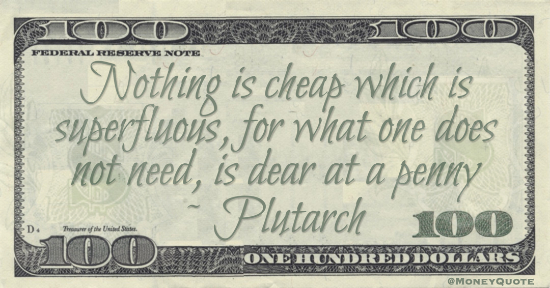 Nothing is cheap which is superfluous, for what one does not need, is dear at a penny Quote