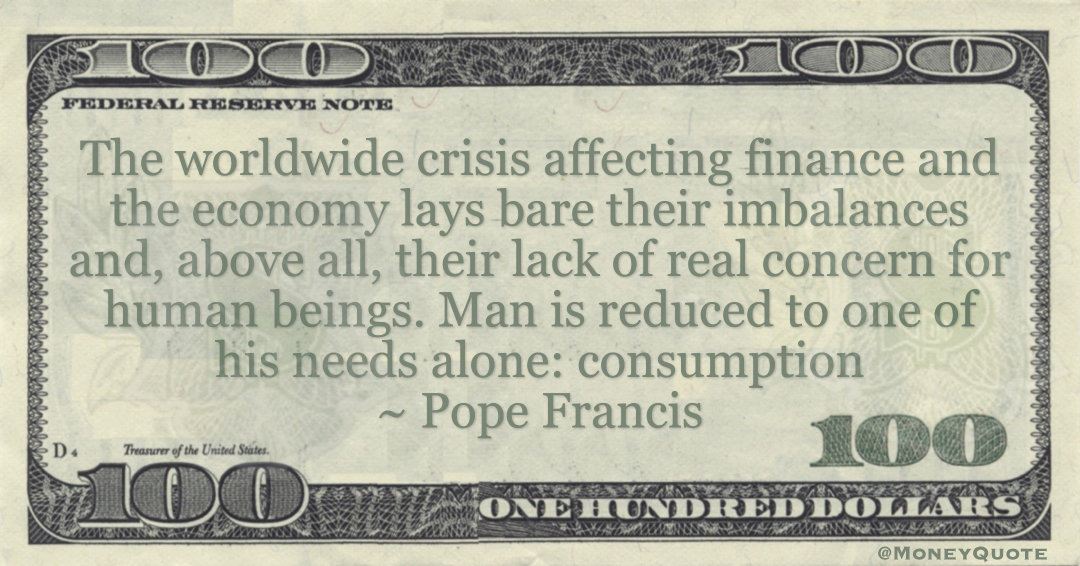 Pope Francis The worldwide crisis affecting finance and the economy lays bare their imbalances and, above all, their lack of real concern for human beings. Man is reduced to one of his needs alone: consumption quote