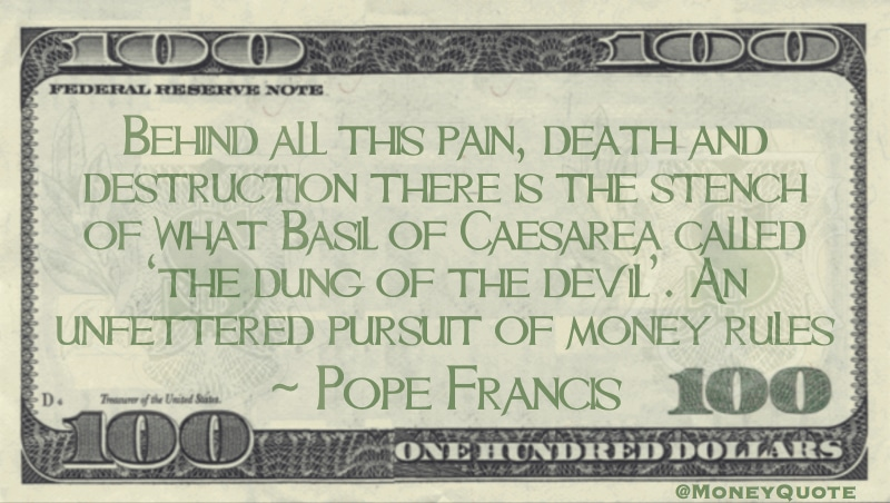 Behind all this pain, death and destruction there is the stench of what Basil of Caesarea called 'the dung of the devil'. An unfettered pursuit of money rules Quote