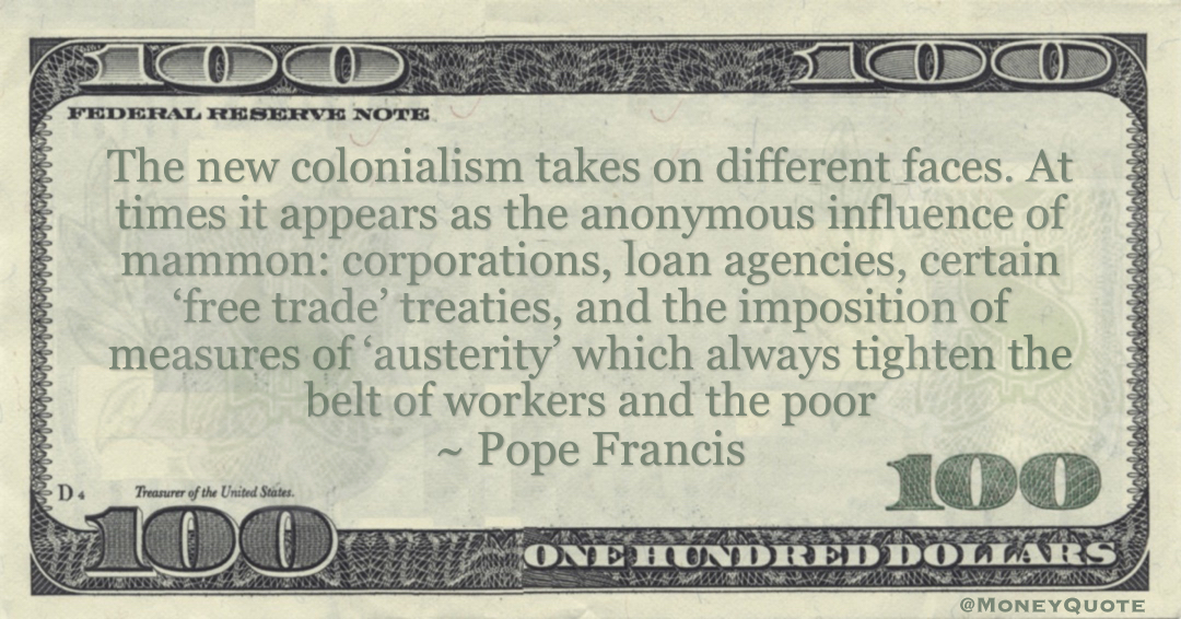 Pope Francis influence of mammon: corporations, loan agencies, certain 'free trade' treaties, and the imposition of measures of 'austerity' which always tighten the belt of workers and the poor quote