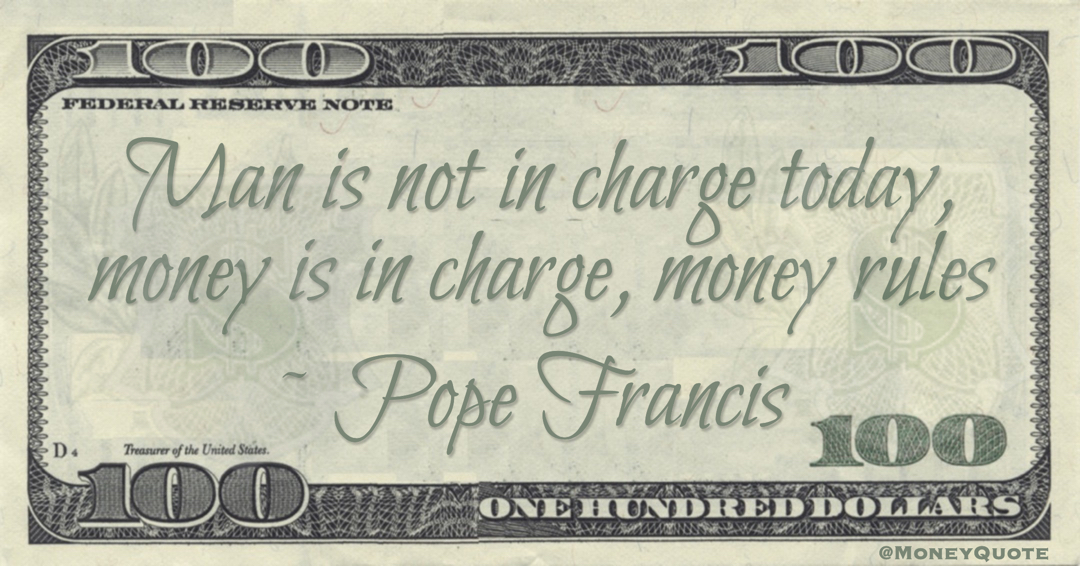 Man is not in charge today, money is in charge, money rules Quote