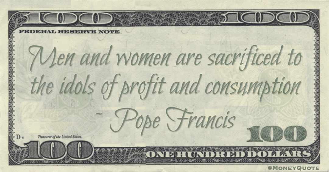 Men and women are sacrificed to the idols of profit and consumption Quote