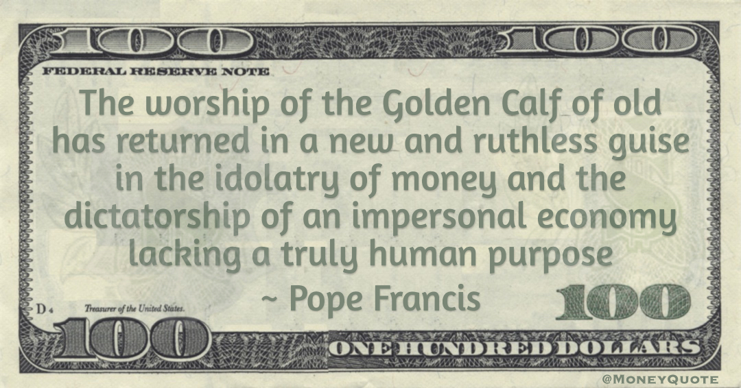 Pope Francis The worship of the Golden Calf of old has returned in a new and ruthless guise in the idolatry of money and the dictatorship of an impersonal economy lacking a truly human purpose quote