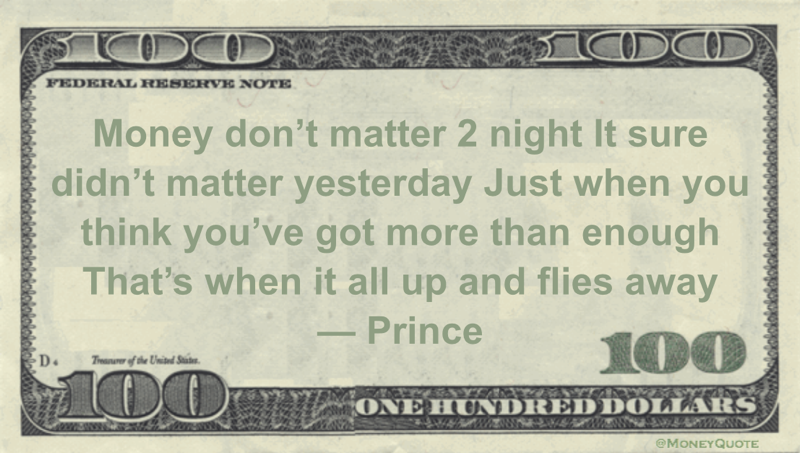 Money don't matter 2 night It sure didn't matter yesterday Just when you think you've got more than enough That's when it all up and flies away Quote