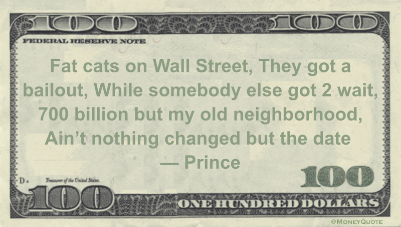 Fat cats on Wall Street, They got a bailout, While somebody else got 2 wait, 700 billion but my old neighborhood, Ain't nothing changed but the date Quote