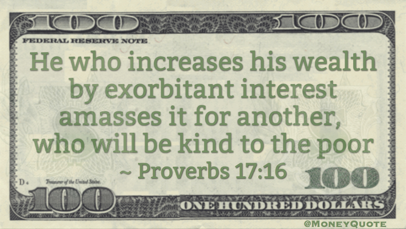 He who increases his wealth by exorbitant interest amasses it for another, who will be kind to the poor Quote