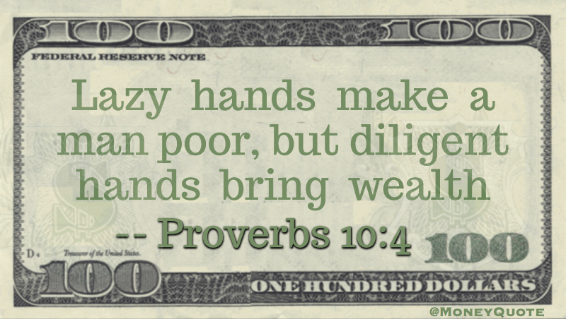 Lazy hands make a man poor, but diligent hands bring wealth Quote