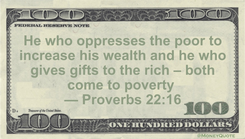 He who oppresses the poor to increase his wealth and he who gives gifts to the rich -- both come to poverty Quote